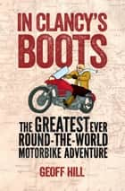 In Clancy's Boots: The Greatest Ever Round-the-World Motorbike Adventure, Motorbike Adventures 4 ebook by Geoff Hill