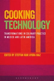 Cooking Technology - Transformations in Culinary Practice in Mexico and Latin America ebook by Steffan Igor Ayora-Diaz