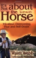 It's Not About the Horse ebook by Wyatt Webb