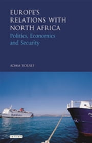 Europe's Relations with North Africa - Politics, Economics and Security ebook by Adam Yousef
