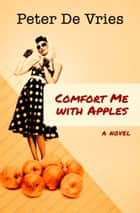 Comfort Me with Apples - A Novel ebook by Peter De Vries