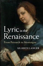 Lyric in the Renaissance - From Petrarch to Montaigne ebook by Ullrich Langer