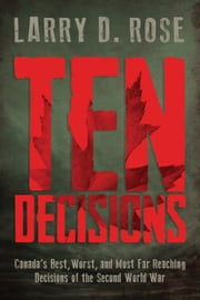 Ten Decisions - Canada's Best, Worst, and Most Far Reaching Decisions of the Second World War ebook by Larry D. Rose