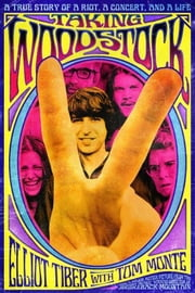 Taking Woodstock - A True Story of a Riot, a Concert, and a Life ebook by Elliot Tiber,Tom Monte