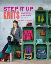 Step It Up Knits - Take Your Skills to the Next Level with 25 Quick and Stylish Projects ebook by Vickie Howell