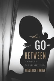 The Go-Between - A Novel of the Kennedy Years ebook by Frederick Turner