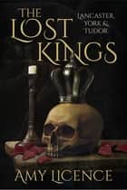 The Lost Kings - Lancaster, York and Tudor ebook by Amy Licence