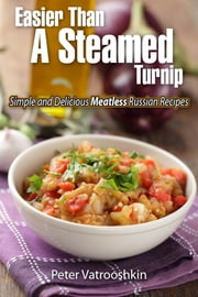 Easier Than a Steamed Turnip: Simple and Delicious Meatless Russian Recipes ebook by Peter Vatrooshkin