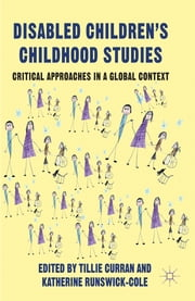 Disabled Children's Childhood Studies - Critical Approaches in a Global Context ebook by Dr Tillie Curran,Dr Katherine Runswick-Cole