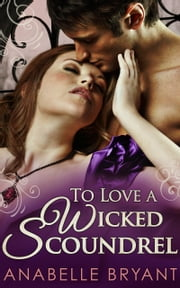 To Love A Wicked Scoundrel (Three Regency Rogues, Book 1) ebook by Anabelle Bryant