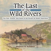 The Last of the Wild Rivers - The Past, Present, and Future of the Rivière du Moine Watershed ebook by Wallace A Schaber