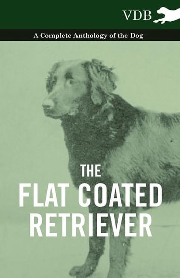 The Flat Coated Retriever - A Complete Anthology of the Dog ebook by Various Authors