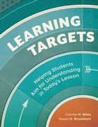 Learning Targets - Helping Students Aim for Understanding in Today's Lesson ebook by Connie M. Moss, Susan M. Brookhart