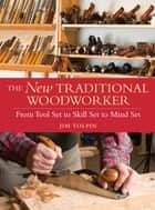 The New Traditional Woodworker - From Tool Set to Skill Set to Mind Set ebook by Jim Tolpin