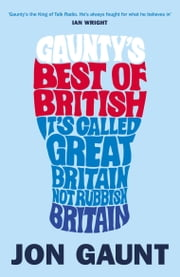 Gaunty's Best of British - It's Called Great Britain, Not Rubbish Britain ebook by Jon Gaunt