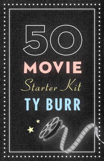 The 50 Movie Starter Kit - What You Need to Know if You Want to Know What You're Talking About ebook by Ty Burr