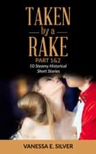 Taken By A Rake Part 1&2 - 10 Steamy Historical Short Stories ebook by Vanessa E Silver