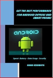 GET THE BEST PERFORMANCE FOR ANDROID DEVICES AND SMART PHONES - Speed - Battery – Data Usage - Security ebook by Aham Nzenwata