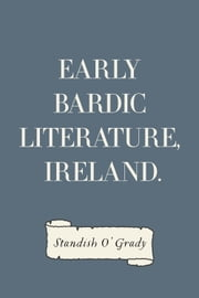 Early Bardic Literature, Ireland. ebook by Standish O'Grady