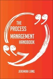 The Process Management Handbook - Everything You Need To Know About Process Management ebook by Jeremiah Lang