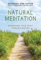Natural Meditation - Refreshing Your Spirit through Nature ebook by Barbara Ann Kipfer