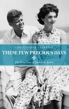 These Few Precious Days - The Final Year of Jack with Jackie ebook by Christopher Andersen