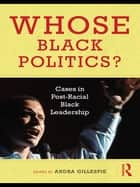 Whose Black Politics? - Cases in Post-Racial Black Leadership ebook by Andra Gillespie