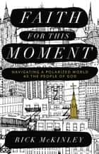 Faith for This Moment - Navigating a Polarized World as the People of God ebook by Rick McKinley