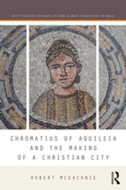 Chromatius of Aquileia and the Making of a Christian City ebook by Robert McEachnie