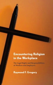 Encountering Religion in the Workplace - The Legal Rights and Responsibilities of Workers and Employers ebook by Raymond F. Gregory