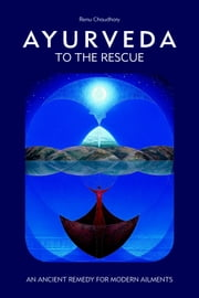 Ayurveda to the Rescue - An Ancient Remedy for Modern Ailments ebook by Renu Chaudhary