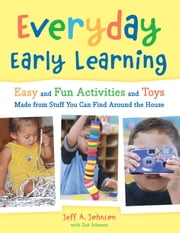 Everyday Early Learning - Easy and Fun Activities and Toys Made from Stuff You Can Find Around the House ebook by Jeff A. Johnson