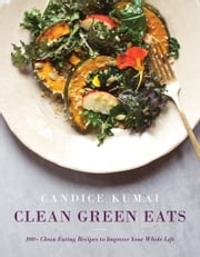 Clean Green Eats - 100+ Clean-Eating Recipes to Improve Your Whole Life ebook by Candice Kumai