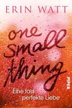 One Small Thing – Eine fast perfekte Liebe - Roman ebook by Erin Watt, Franzi Berg