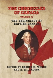 THE CHRONICLES OF CANADA: Volume IV - The Beginnings of British Canada ebook by Edited by George M. Wrong and H. H. Langton