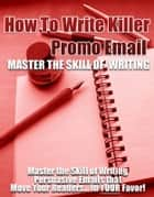How to Write Killer Promo Emails - Master the Skill of Writing Persuasive Emails that Move Your Readers… In Your Favor! ebook by Thrivelearning Institute Library
