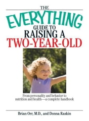 The Everything Guide To Raising A Two-Year-Old: From Personality And Behavior to Nutrition And Health--a Complete Handbook ebook by Brian Orr,Donna Raskin