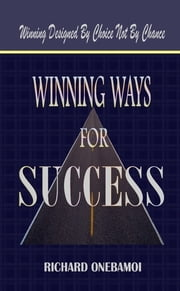 Winning Ways for Success: Winning Designed By Choice Not By Chance ebook by Richard Onebamoi