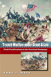 Trench Warfare under Grant and Lee - Field Fortifications in the Overland Campaign ebook by Earl J. Hess