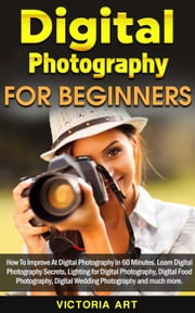 Digital Photography for Beginners: How To Improve At Digital Photography In 60 Minutes. Learn Digital Photography Secrets, Lighting for Digital Photography, Digital Food Photography and much more ebook by Victoria Art