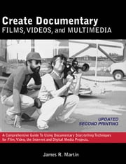 Create Documentary Films, Videos, and Multimedia: A Comprehensive Guide to Using Documentary Storytelling Techniques for Film, Video, the Internet and ebook by Martin, James R., Professor