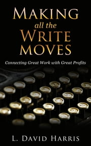 Making All the Write Moves: Connecting Great Work with Great Profits ebook by L. David Harris