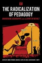 The Radicalization of Pedagogy - Anarchism, Geography, and the Spirit of Revolt ebook by Simon Springer, Marcelo Lopes de Souza, Richard J. White,...