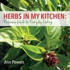 Herbs in My Kitchen: Reference Guide for Everyday Cooking ebook by Ann Powers