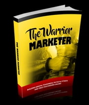 The Warrior Marketer - How To Get Lean, Look Great And Build A Successful Online Business Without Losing Your Mind ebook by Anonymous