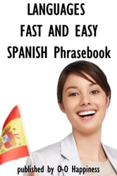 Languages Fast and Easy ~ Spanish Phrasebook ebook by O-O Happiness