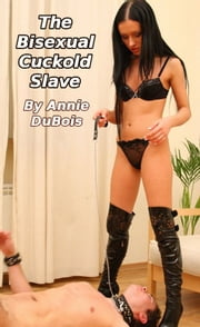 The Bisexual Cuckold Slave ebook by Annie DuBois