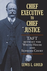Chief Executive to Chief Justice - Taft betwixt the White House and Supreme Court ebook by Lewis L. Gould