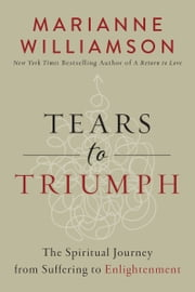Tears to Triumph - The Spiritual Journey from Suffering to Enlightenment ebook by Marianne Williamson