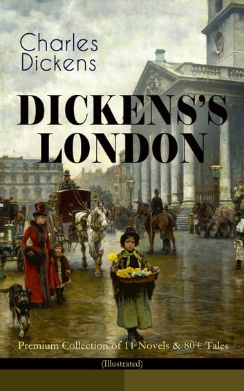DICKENS'S LONDON - Premium Collection of 11 Novels & 80+ Tales (Illustrated) - The Capital Through the Eyes of the Greatest British Author: Sketches by Boz, Oliver Twist, A Tale of Two Cities, Nicholas Nickleby, The River, The Last Cab-driver, Master Humphrey's Clock… ebook by Charles Dickens